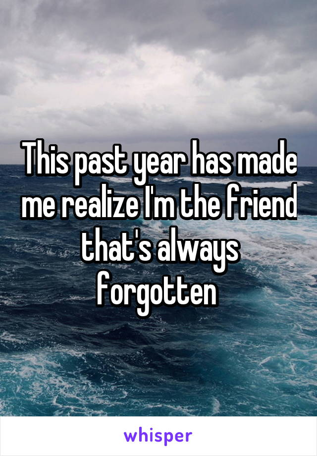 This past year has made me realize I'm the friend that's always forgotten
