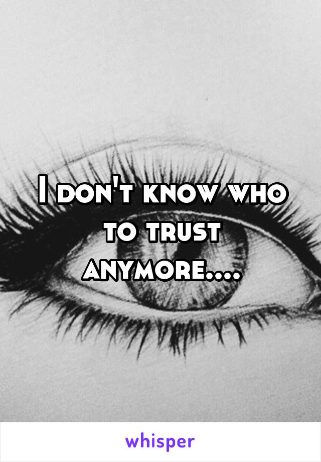 I don't know who to trust anymore....