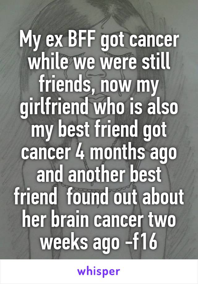 My ex BFF got cancer while we were still friends, now my girlfriend who is also my best friend got cancer 4 months ago and another best friend  found out about her brain cancer two weeks ago -f16