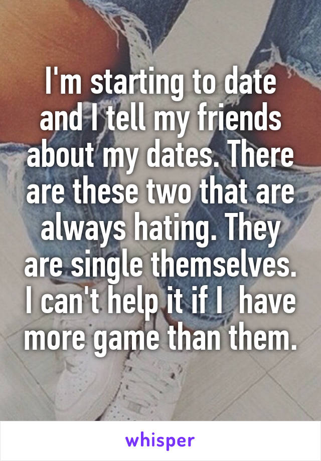 I'm starting to date and I tell my friends about my dates. There are these two that are always hating. They are single themselves. I can't help it if I  have more game than them.