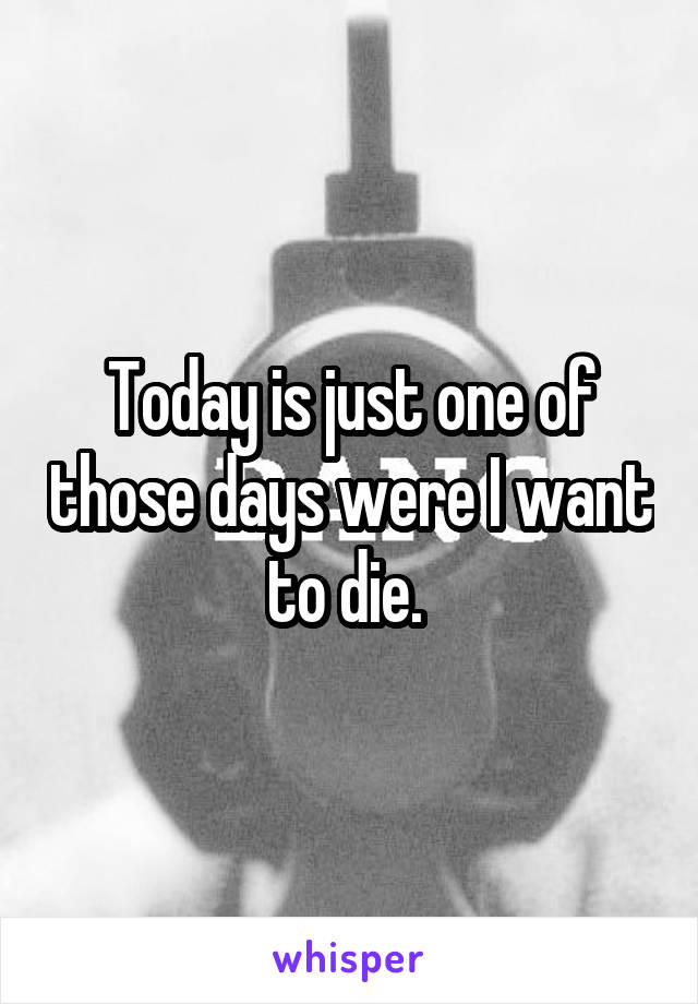 Today is just one of those days were I want to die.