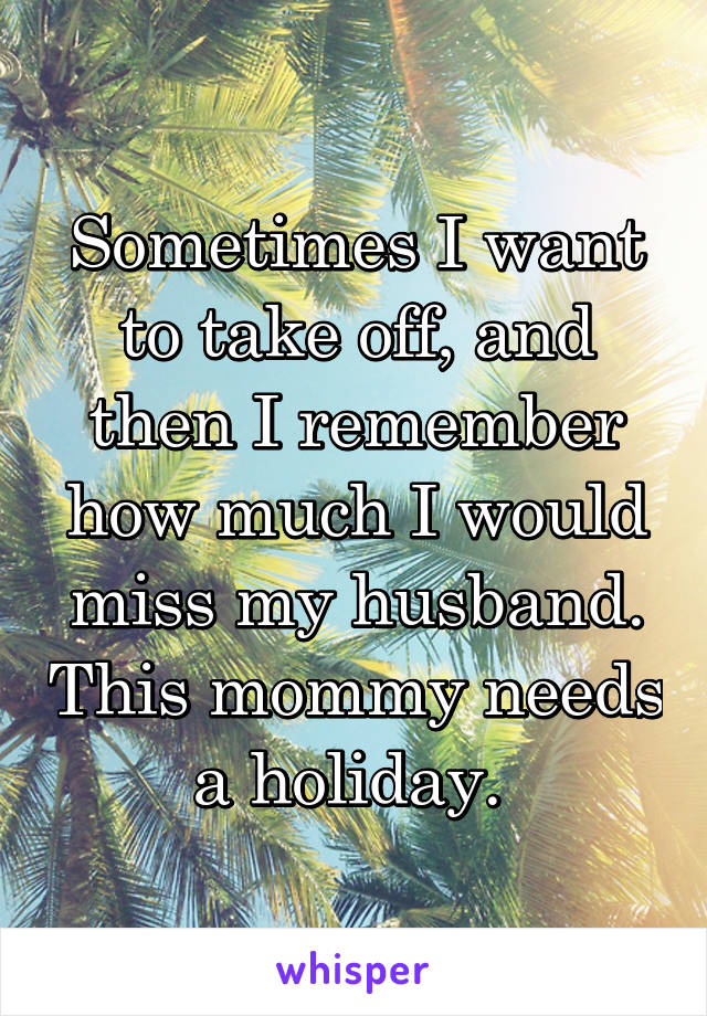 Sometimes I want to take off, and then I remember how much I would miss my husband. This mommy needs a holiday.