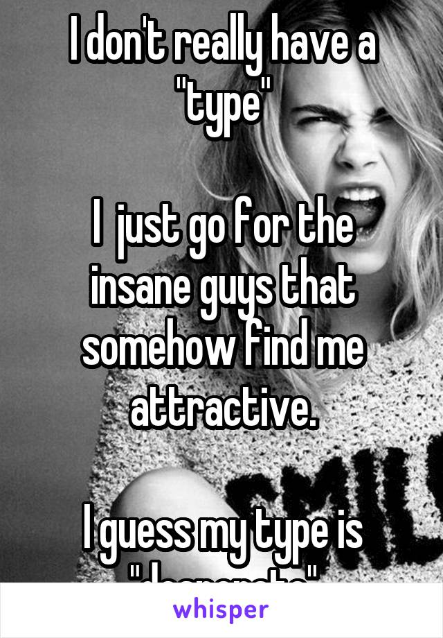 """I don't really have a """"type""""  I  just go for the insane guys that somehow find me attractive.  I guess my type is """"desperate"""""""