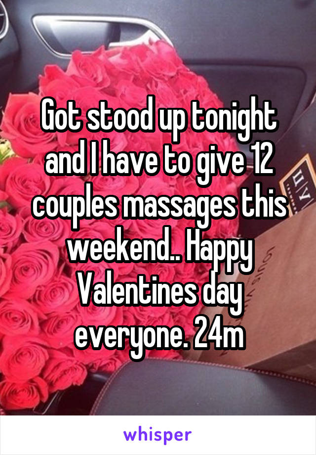 Got stood up tonight and I have to give 12 couples massages this weekend.. Happy Valentines day everyone. 24m