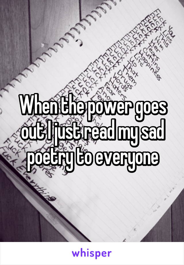 When the power goes out I just read my sad poetry to everyone