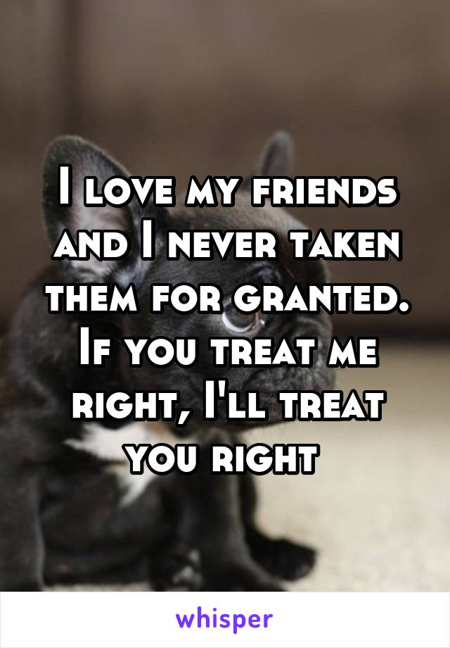 I love my friends and I never taken them for granted. If you treat me right, I'll treat you right