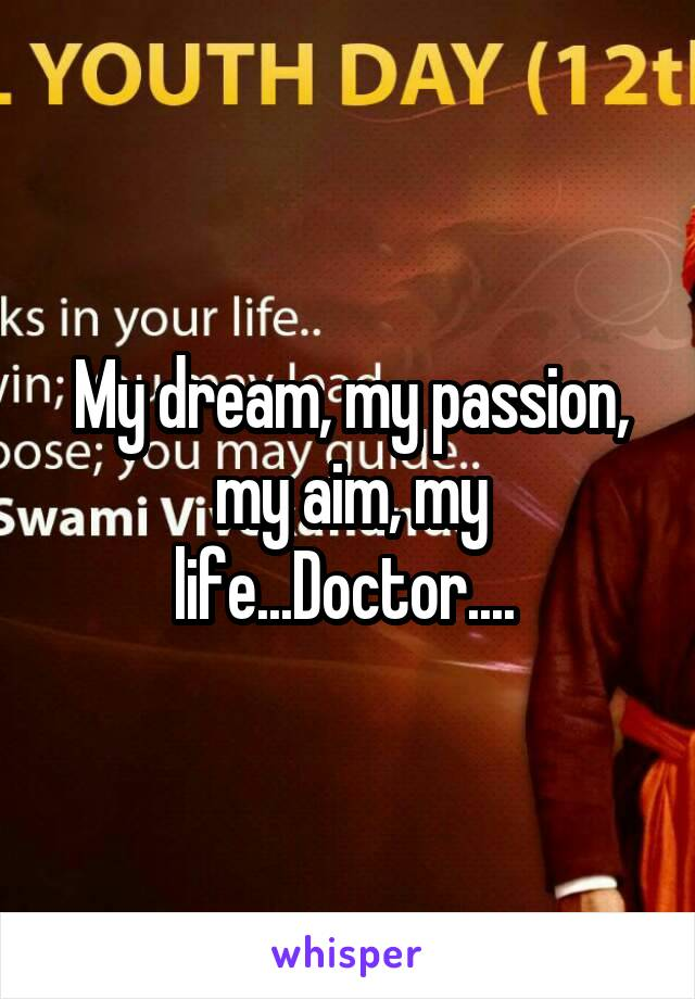 My dream, my passion, my aim, my life...Doctor....