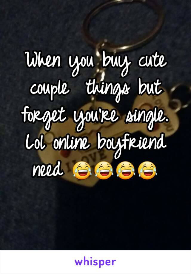 When you buy cute couple  things but  forget you're single. Lol online boyfriend need 😂😂😂😂