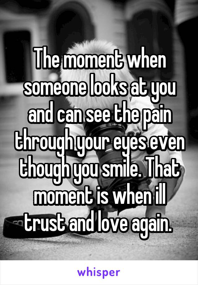 The moment when someone looks at you and can see the pain through your eyes even though you smile. That moment is when ill trust and love again.