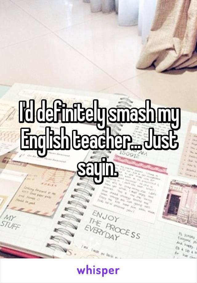 I'd definitely smash my English teacher... Just sayin.