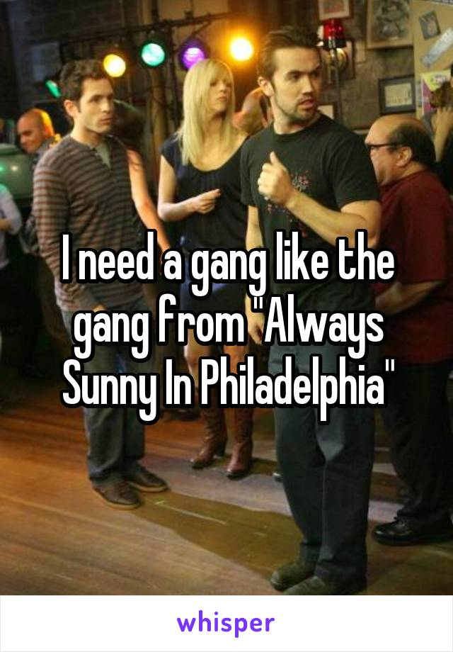 "I need a gang like the gang from ""Always Sunny In Philadelphia"""