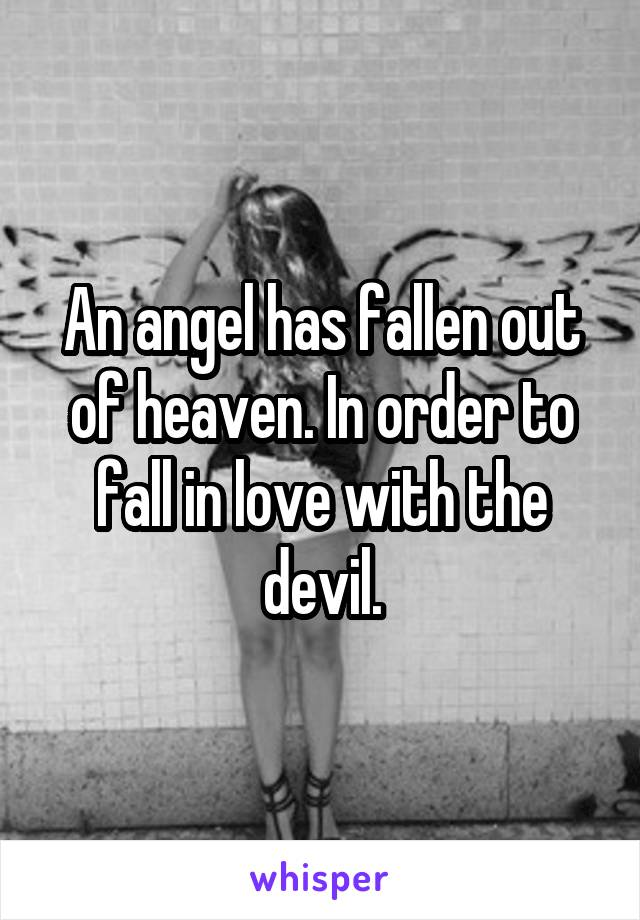 An angel has fallen out of heaven. In order to fall in love with the devil.