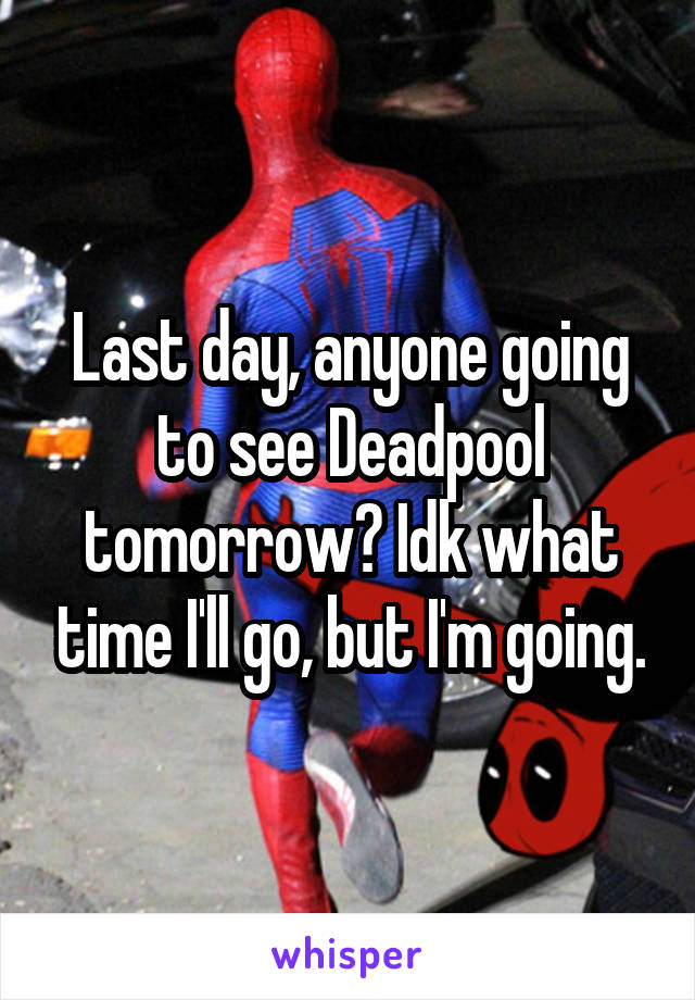 Last day, anyone going to see Deadpool tomorrow? Idk what time I'll go, but I'm going.