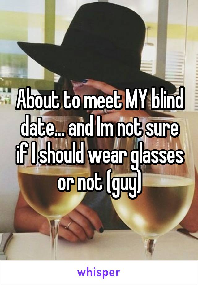 About to meet MY blind date... and Im not sure if l should wear glasses or not (guy)