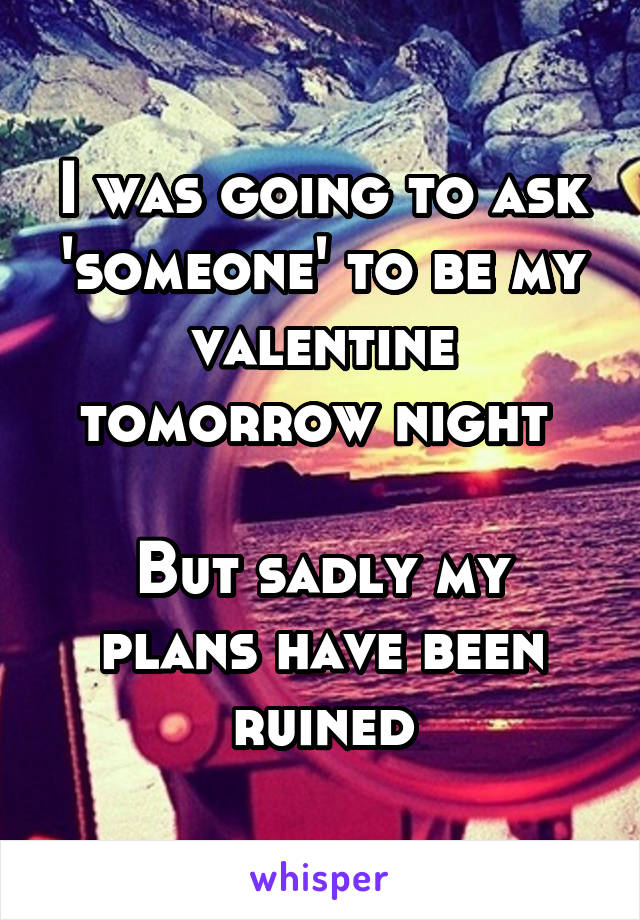 I was going to ask 'someone' to be my valentine tomorrow night   But sadly my plans have been ruined