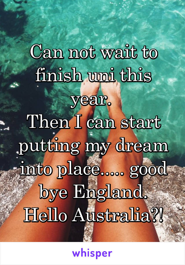 Can not wait to finish uni this year.  Then I can start putting my dream into place..... good bye England. Hello Australia?!