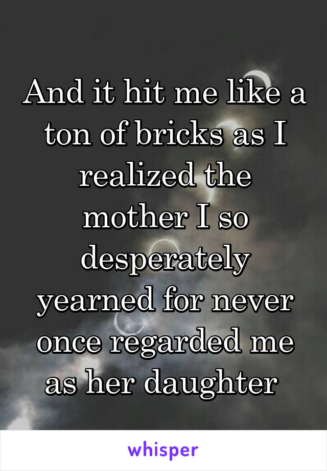 And it hit me like a ton of bricks as I realized the mother I so desperately yearned for never once regarded me as her daughter