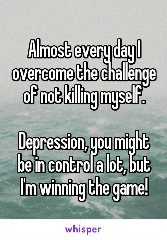 Almost every day I overcome the challenge of not killing myself.  Depression, you might be in control a lot, but I'm winning the game!