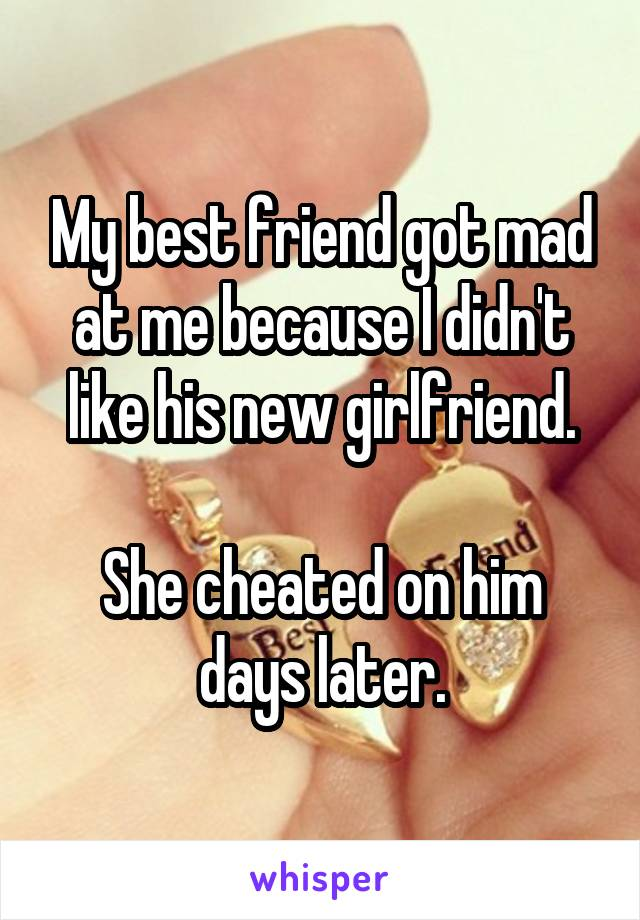 My best friend got mad at me because I didn't like his new girlfriend.  She cheated on him days later.