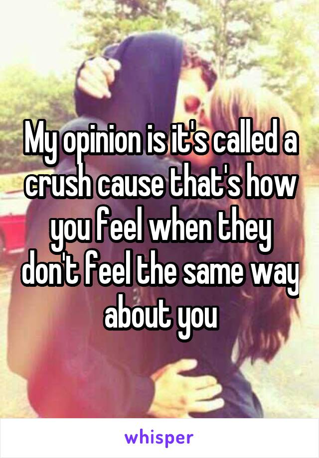 My opinion is it's called a crush cause that's how you feel when they don't feel the same way about you