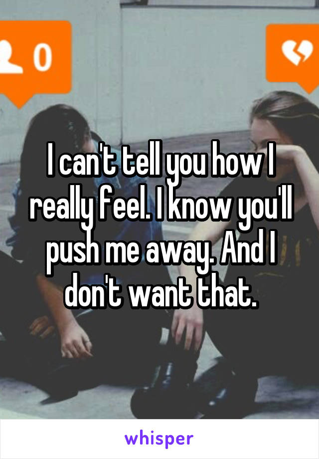 I can't tell you how I really feel. I know you'll push me away. And I don't want that.