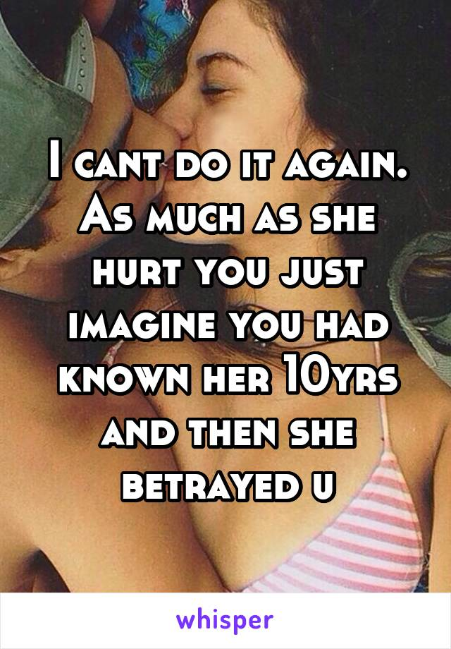 I cant do it again. As much as she hurt you just imagine you had known her 10yrs and then she betrayed u