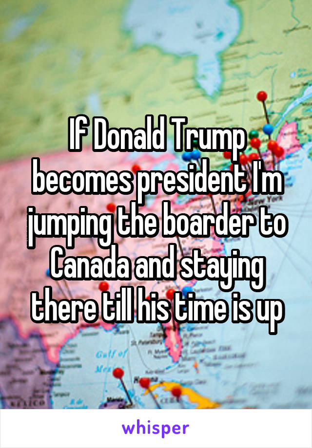 If Donald Trump becomes president I'm jumping the boarder to Canada and staying there till his time is up