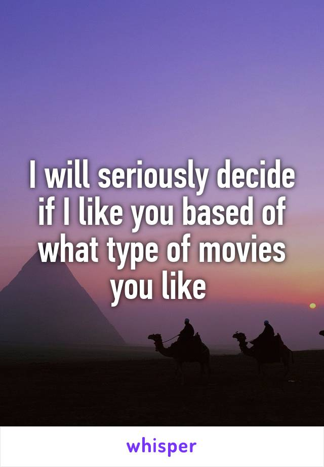 I will seriously decide if I like you based of what type of movies you like