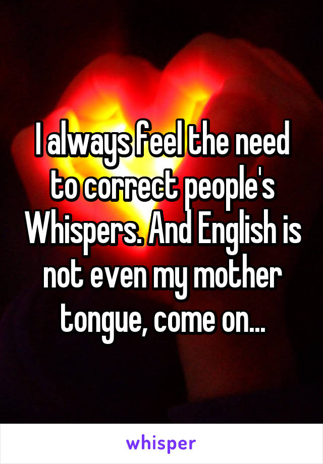 I always feel the need to correct people's Whispers. And English is not even my mother tongue, come on...