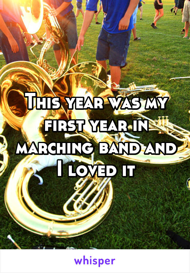 This year was my first year in marching band and I loved it