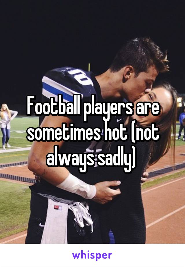 Football players are sometimes hot (not always sadly)