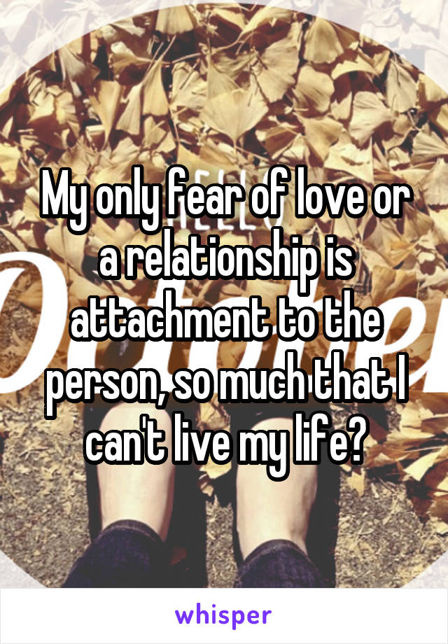 My only fear of love or a relationship is attachment to the person, so much that I can't live my life?