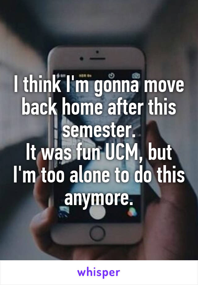 I think I'm gonna move back home after this semester. It was fun UCM, but I'm too alone to do this anymore.
