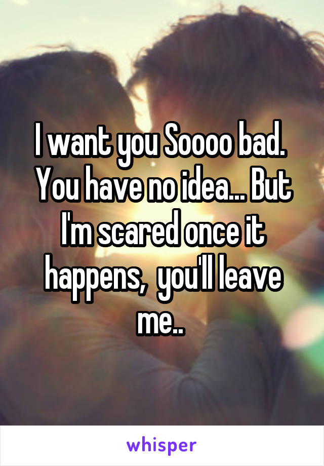 I want you Soooo bad.  You have no idea... But I'm scared once it happens,  you'll leave me..
