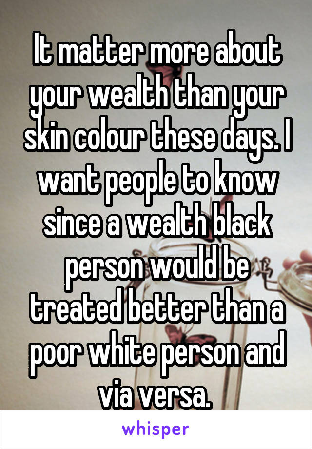It matter more about your wealth than your skin colour these days. I want people to know since a wealth black person would be treated better than a poor white person and via versa.