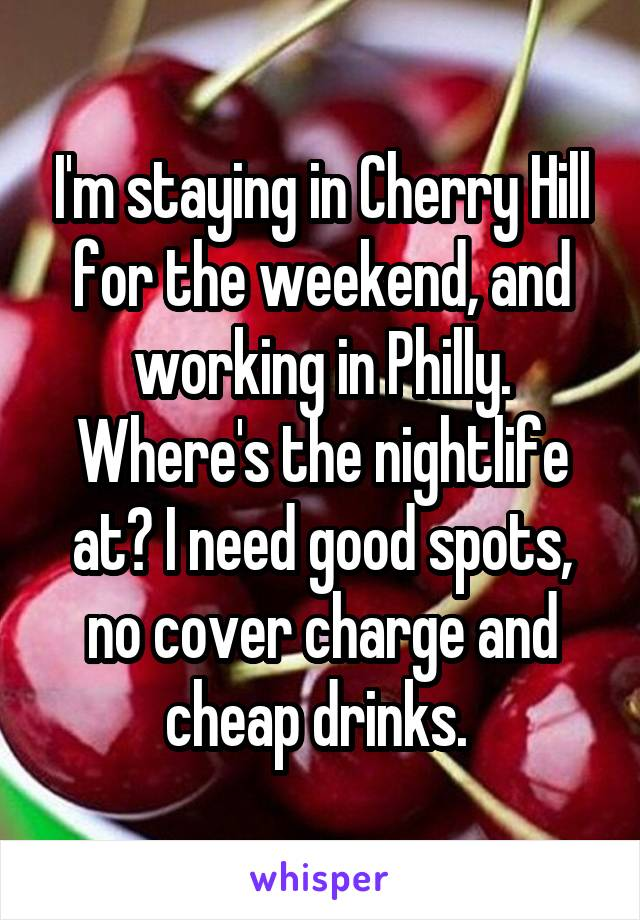 I'm staying in Cherry Hill for the weekend, and working in Philly. Where's the nightlife at? I need good spots, no cover charge and cheap drinks.