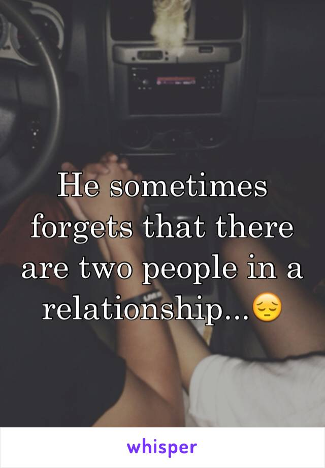 He sometimes forgets that there are two people in a relationship...😔