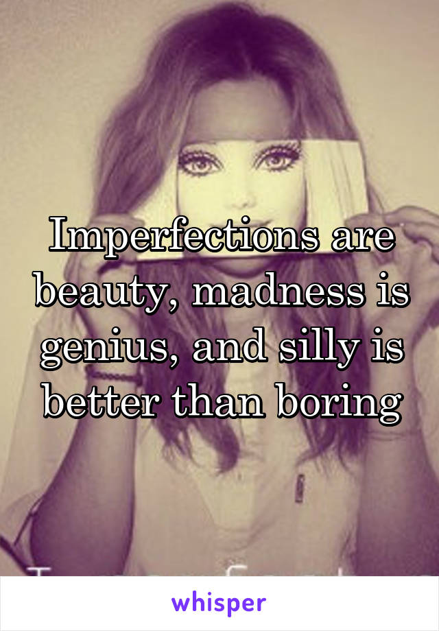 Imperfections are beauty, madness is genius, and silly is better than boring