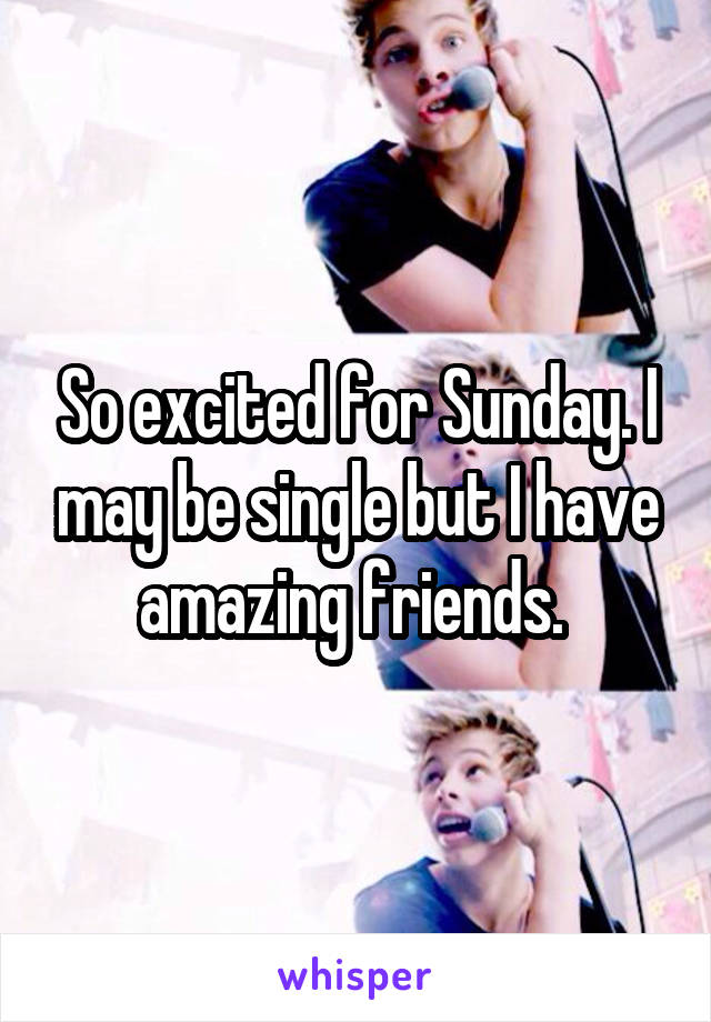 So excited for Sunday. I may be single but I have amazing friends.