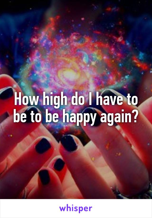 How high do I have to be to be happy again?