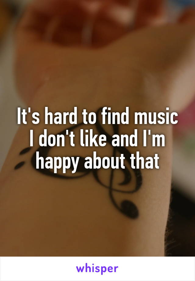 It's hard to find music I don't like and I'm happy about that