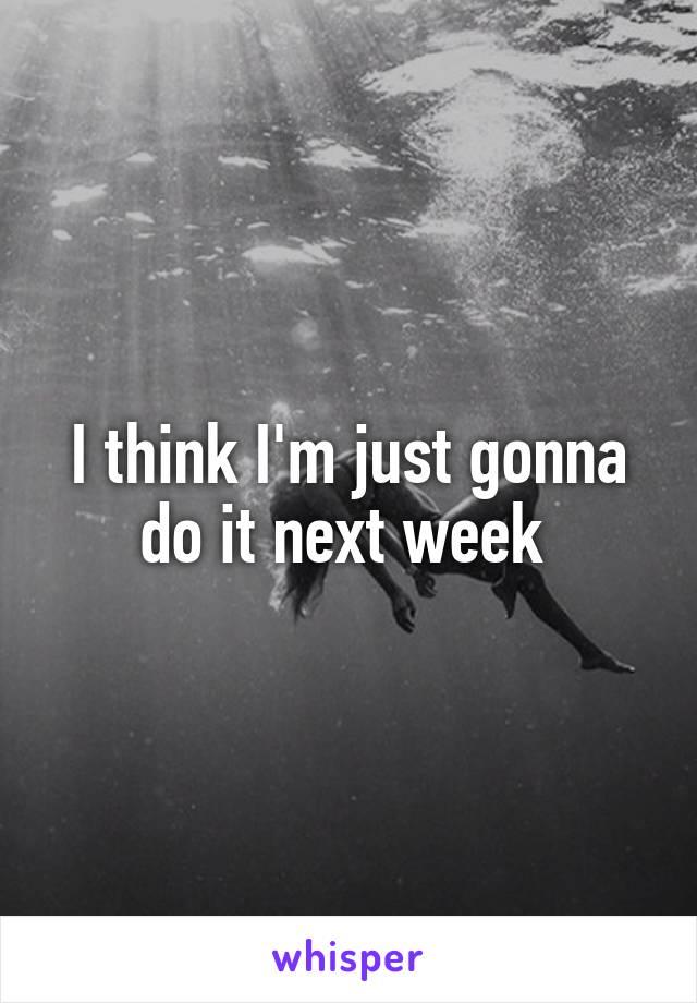 I think I'm just gonna do it next week