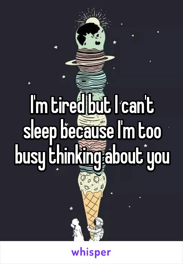 I'm tired but I can't sleep because I'm too busy thinking about you