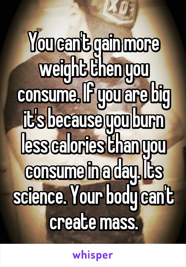 You can't gain more weight then you consume. If you are big it's because you burn less calories than you consume in a day. Its science. Your body can't create mass.