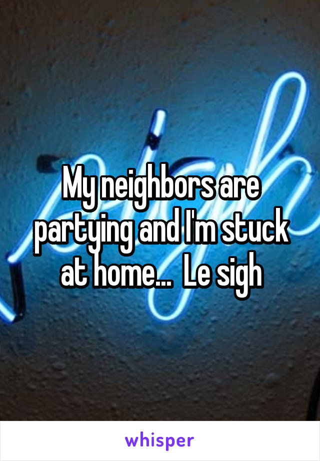 My neighbors are partying and I'm stuck at home...  Le sigh