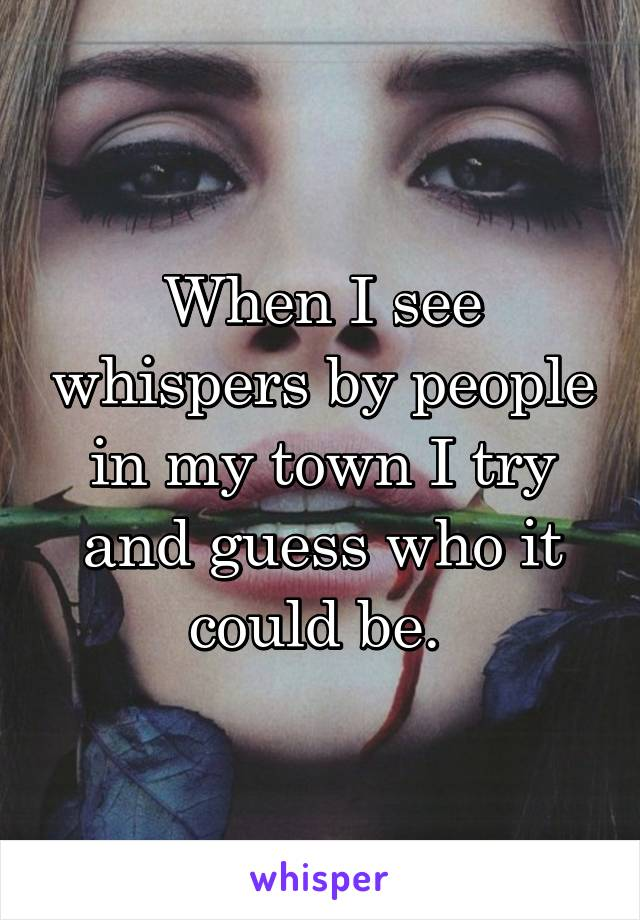 When I see whispers by people in my town I try and guess who it could be.