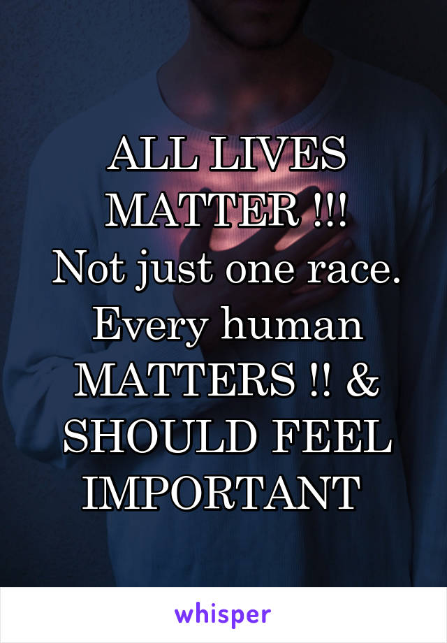 ALL LIVES MATTER !!! Not just one race. Every human MATTERS !! & SHOULD FEEL IMPORTANT