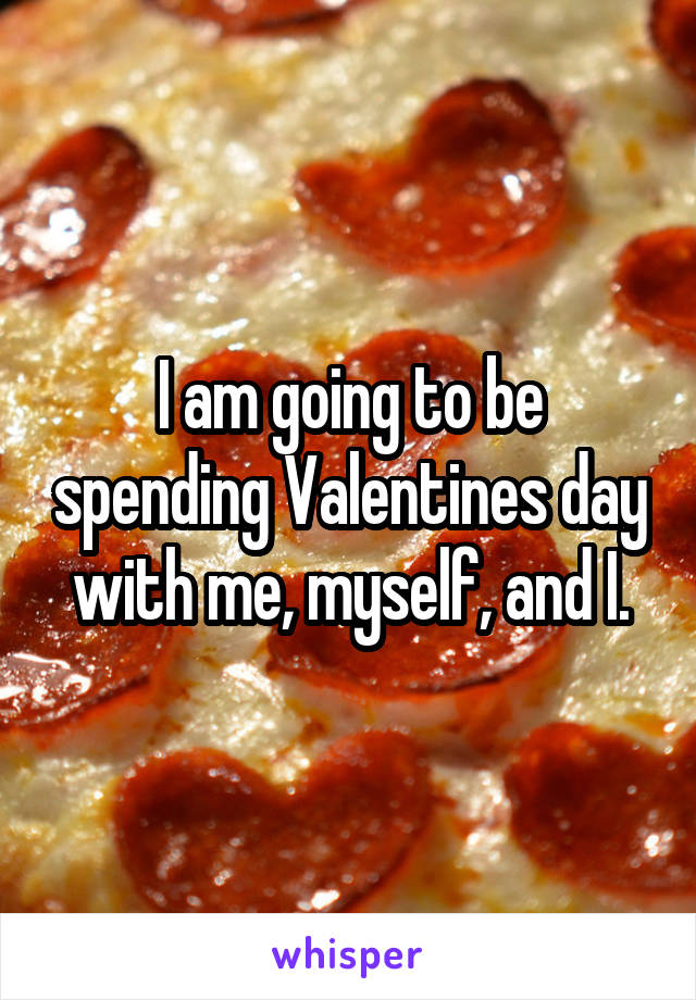 I am going to be spending Valentines day with me, myself, and I.