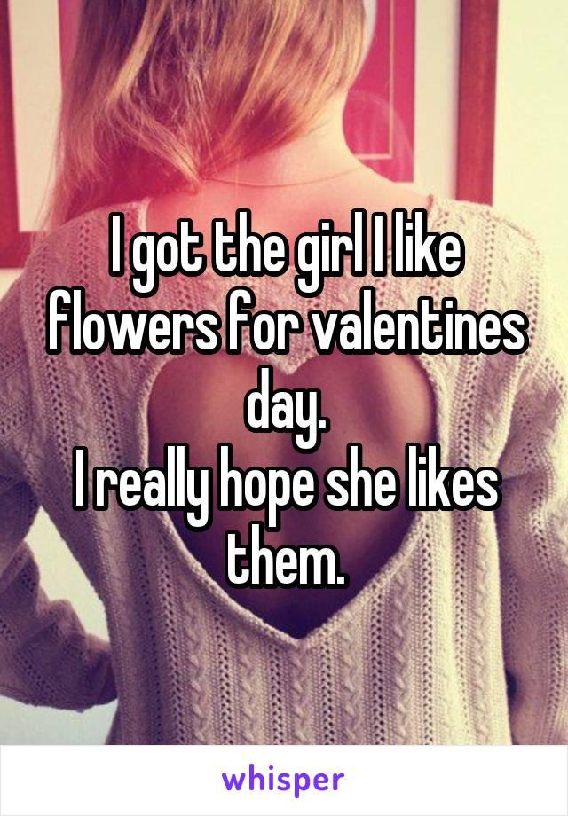 I got the girl I like flowers for valentines day. I really hope she likes them.