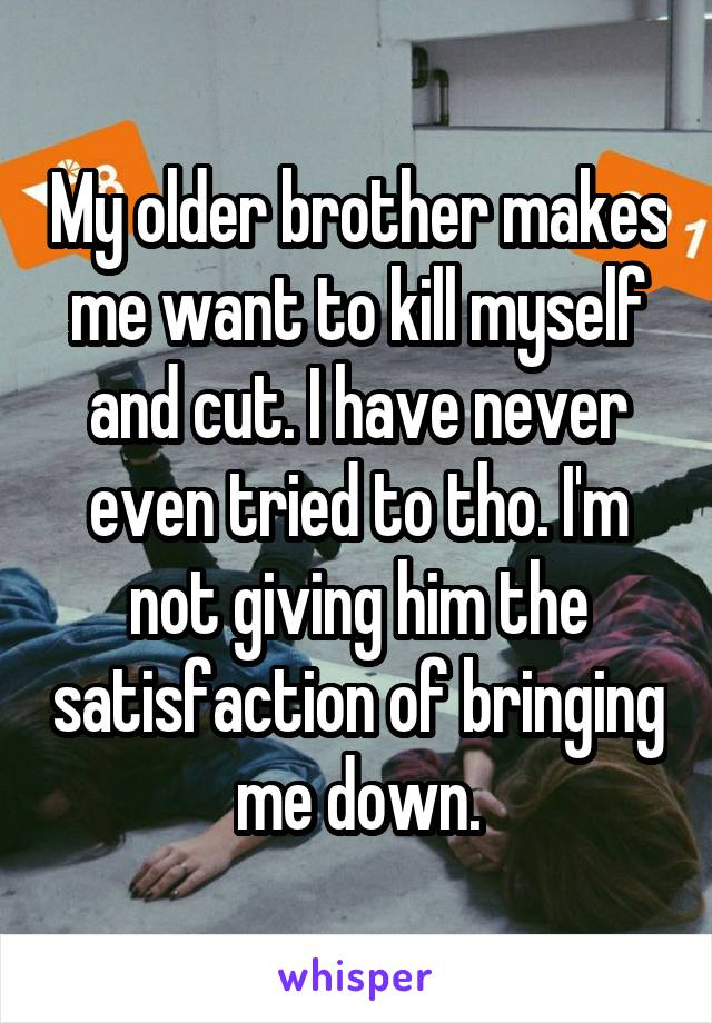 My older brother makes me want to kill myself and cut. I have never even tried to tho. I'm not giving him the satisfaction of bringing me down.
